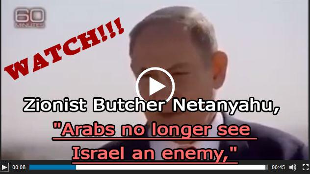 "Photo of WATCH| Zionist Butcher Netanyahu, ""Arabs no longer see Israel an enemy,"""
